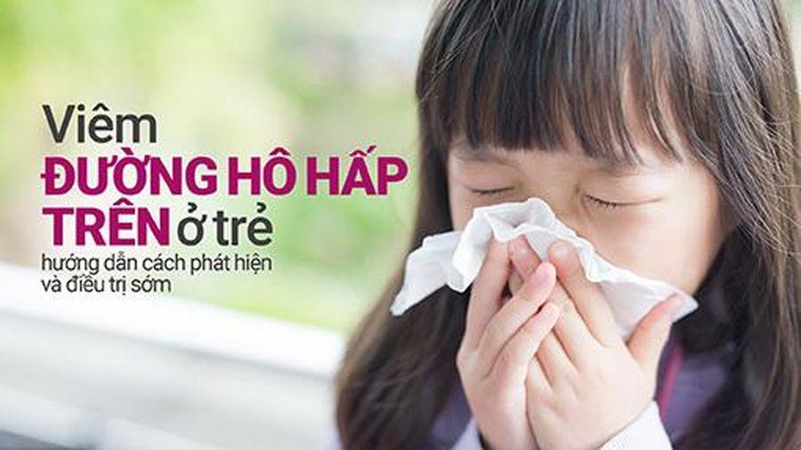Viêm đường hô hấp trên ở trẻ: hướng dẫn cách phát hiện, điều trị sớm