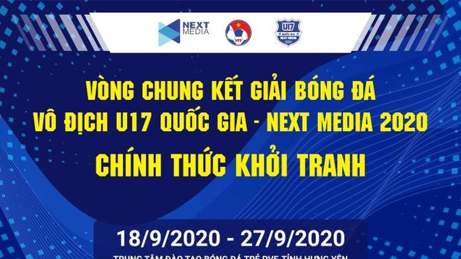 Vòng Chung kết Giải bóng đá Vô địch U17 Quốc gia – Next Media 2020 chính thức khởi tranh