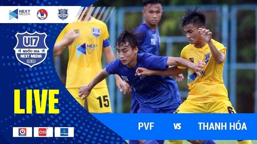 Video trực tiếp U17 PVF vs U17 Thanh Hóa, bảng A U17 Quốc gia 2020