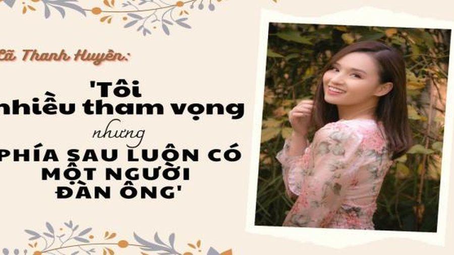 Diễn viên Lã Thanh Huyền: 'Tôi nhiều tham vọng nhưng phía sau luôn có một người đàn ông'