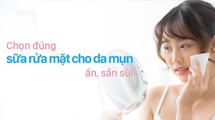 Chọn đúng sữa rửa mặt cho da mụn ẩn, sần sùi